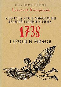 Анатолий Кондрашов -Кто есть кто в мифологии Древней Греции и Рима. 1738 героев и мифов