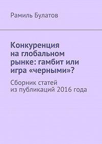 Рамиль Булатов -Конкуренция наглобальном рынке: гамбит или игра «черными»? Сборник статей изпубликаций 2016года