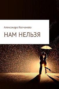 Александра Колчанова -Нам нельзя