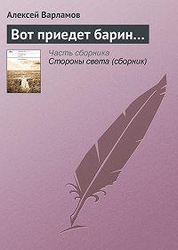 Алексей Варламов - Вот приедет барин…