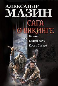 Александр Мазин -Сага о викинге: Викинг. Белый волк. Кровь Севера