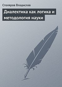 Владислав Столяров -Диалектика как логика и методология науки