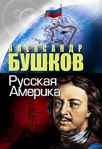 Александр Бушков -Русская Америка