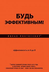 Ицхак Пинтосевич - Будь эффективным! Эффективность от А до Я