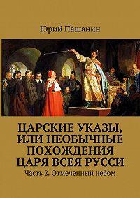 Юрий Пашанин -Царские указы, или Необычные похождения Царя всея Русси. Часть 2. Отмеченный небом