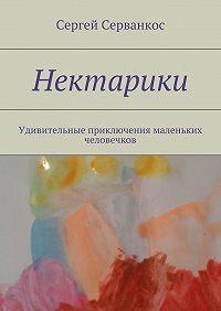 Сергей Серванкос -Нектарики. Удивительные приключения маленьких человечков