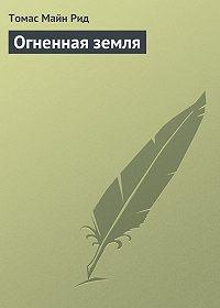 Томас Майн Рид - Огненная земля