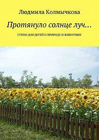 Людмила Колмычкова -Протянуло солнце луч… Стихи для детей оприроде иживотных