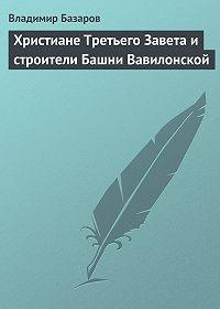 Владимир Базаров -Христиане Третьего Завета и строители Башни Вавилонской