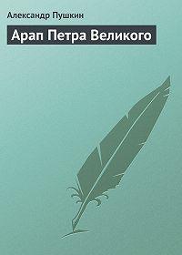 Александр Пушкин -Арап Петра Великого