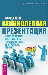 Ричард Холл - Великолепная презентация. Что нужно знать, уметь и делать, чтобы блестяще выступать на публике