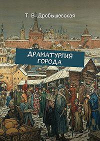 Т. Дробышевская -Драматургия города
