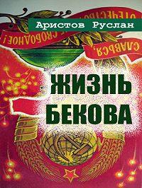 Руслан Аристов -Жизнь Бекова