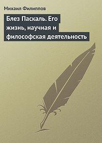 Михаил Михайлович Филиппов -Блез Паскаль. Его жизнь, научная и философская деятельность