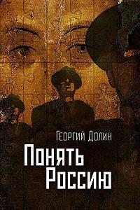 Георгий Долин -Понять Россию. Опыт логической социологии нации