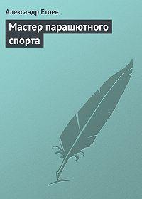 Александр Етоев -Мастер парашютного спорта