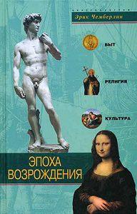 Эрик Чемберлин -Эпоха Возрождения. Быт, религия, культура