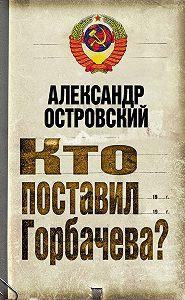 Александр Островский -Кто поставил Горбачева?