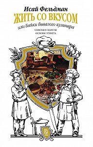 Исай Фельдман -Жить со вкусом, или Байки бывалого кулинара