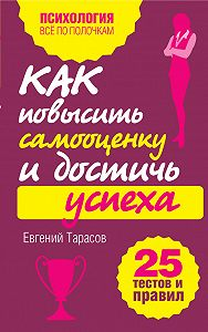 Евгений Тарасов -Как повысить самооценку и достичь успеха. 25 тестов и правил