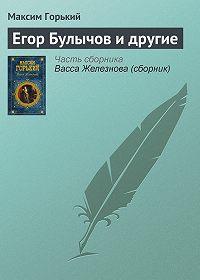 Максим Горький - Егор Булычов и другие