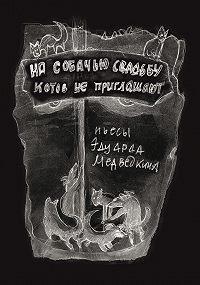 Эдуард Медведкин -На собачью свадьбу котов не приглашают