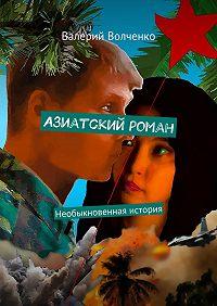 Валерий Волченко -Азиатский роман. Необыкновенная история
