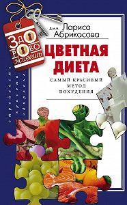 Лариса Абрикосова -Цветная диета. Самый красивый метод похудения