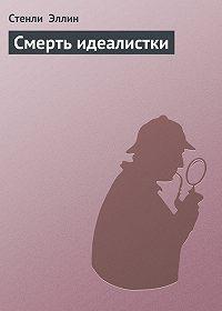 Стенли Эллин - Смерть идеалистки