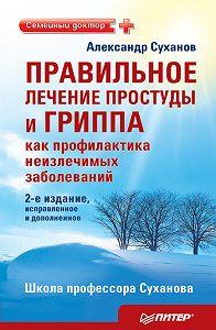 Александр Суханов -Правильное лечение простуды и гриппа как профилактика неизлечимых заболеваний