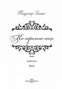 Владимир Земша - На переломе эпох. Том 1