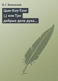 В. Г. Белинский -Цын-Киу-Тонг (,) или Три добрые дела духа тьмы. Фантастический роман в четырех частях, Р. Зотова
