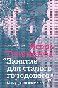Игорь Голомшток -Занятие для старого городового. Мемуары пессимиста