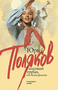 Юрий Поляков -Гипсовый трубач, или Конец фильма
