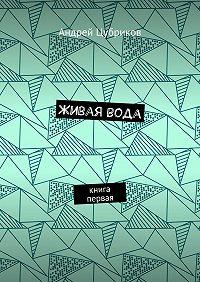 Андрей Цубриков -Живаявода. Книга первая