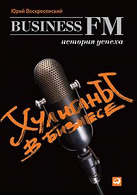 Юрий Воскресенский - Хулиганы в бизнесе: История успеха Business FM