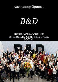 Александр Оришев -B&D. Бизнес-образование внегосударственных вузах России