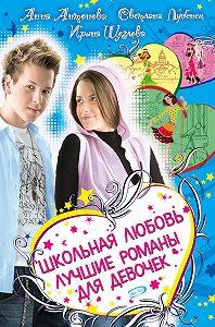 Ирина Щеглова, Анна Антонова, Светлана Лубенец - Школьная любовь (сборник)