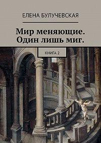 Елена Булучевская -Мир меняющие. Один лишь миг. Книга2