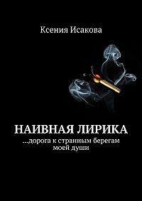 Ксения Исакова - Наивная лирика …дорога к странным берегам моей души