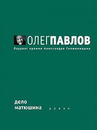 Олег Павлов -Дело Матюшина