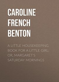 Caroline French Benton -A Little Housekeeping Book for a Little Girl; Or, Margaret's Saturday Mornings
