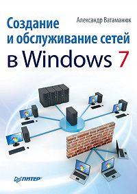 Александр Ватаманюк -Создание и обслуживание сетей в Windows 7