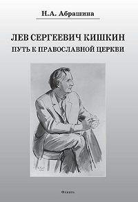 Нина Александровна Абрашина - Лев Сергеевич Кишкин. Путь к православной церкви