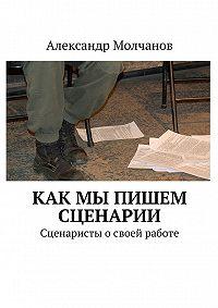 Александр Молчанов -Как мы пишем сценарии. Сценаристы о своей работе