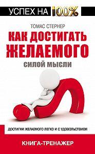 Томас Стернер - Как достигать желаемого силой мысли