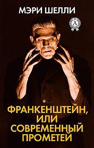 Мэри Шэлли -Франкенштейн, или Современный Прометей