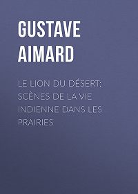 Gustave Aimard -Le lion du désert: Scènes de la vie indienne dans les prairies