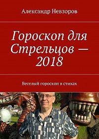 Александр Невзоров -Гороскоп для Стрельцов– 2018. Веселый гороскоп встихах