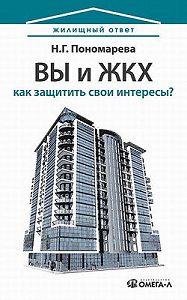 Н. Г. Пономарева -Вы и ЖКХ: как защитить свои интересы?